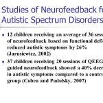 12 children receiving an average of 36 sessions of neurofeedback based on functional deficits reduced autistic symptoms by 26% (Jarusiewicz, 2002) 37 children receiving 20 sessions of QEEG-guided neurofeedback showed a 40% decrease in autistic symptoms compared to a control group (Coben and Padolsky, 2007)